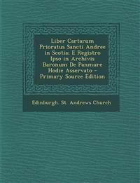 Liber Cartarum Prioratus Sancti Andree in Scotia; E Registro Ipso in Archivis Baronum De Panmure Hodie Asservato