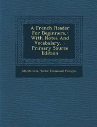 A French Reader for Beginners,: With Notes and Vocabulary, - Primary Source Edition