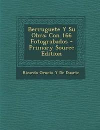 Berruguete Y Su Obra: Con 166 Fotograbados