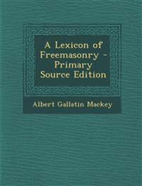 A Lexicon of Freemasonry - Primary Source Edition