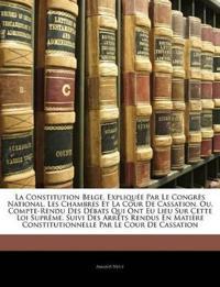 La Constitution Belge, Expliquée Par Le Congrès National, Les Chambres Et La Cour De Cassation, Ou, Compte-Rendu Des Débats Qui Ont Eu Lieu Sur Cette
