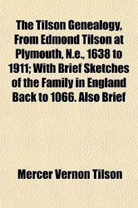 The Tilson Genealogy, From Edmond Tilson at Plymouth, N.e., 1638 to 1911; With Brief Sketches of the Family in England Back to 1066. Also Brief