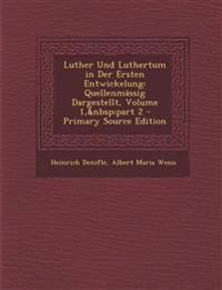 Luther Und Luthertum in Der Ersten Entwickelung: Quellenmassig Dargestellt, Volume 1, Part 2