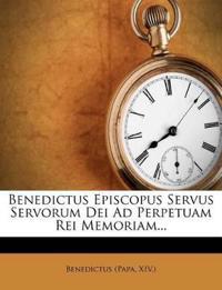 Benedictus Episcopus Servus Servorum Dei Ad Perpetuam Rei Memoriam...
