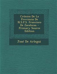 Cronica de La Provincia de N.S.P.S. Francisco de Zacatecas - Primary Source Edition