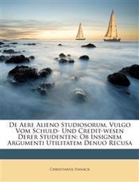 De Aere Alieno Studiosorum, Vulgo Vom Schuld- Und Credit-wesen Derer Studenten: Ob Insignem Argumenti Utilitatem Denuo Recusa
