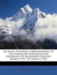 An Essay Towards A Bibliography Of The Published Writings And Addresses Of Woodrow Wilson: March 1917 To March 1921