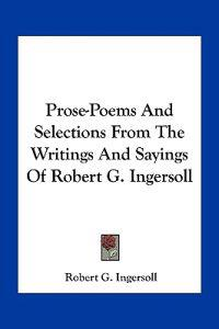 Prose-poems and Selections from the Writings and Sayings of Robert G. Ingersoll