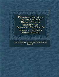 Mémoires, Ou, Livre Des Faits Du Bon Messire Jean Le Maingre, Dit Boucicaut, Maréchal De France...