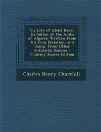 The Life of Abdel Kader, Ex-Sultan of the Arabs of Algeria: Written from His Own Dictation, and Comp. from Other Authentic Sources - Primary Source Ed