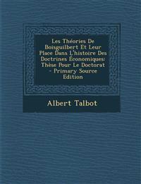 Les Theories de Boisguilbert Et Leur Place Dans L'Histoire Des Doctrines Economiques: These Pour Le Doctorat - Primary Source Edition