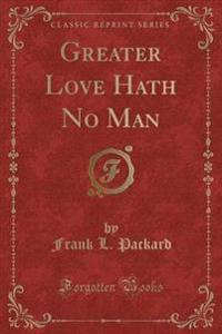 Greater Love Hath No Man (Classic Reprint)