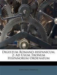 Digestum Romano-hispanicum, 2: Ad Usum Tronum Hispanorum Ordenatum