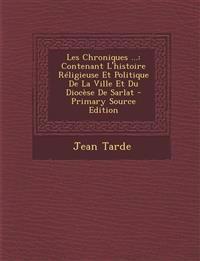 Les Chroniques ...: Contenant L'Histoire Religieuse Et Politique de La Ville Et Du Diocese de Sarlat - Primary Source Edition