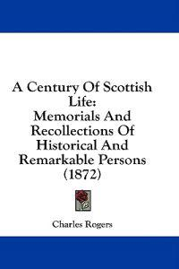 A Century Of Scottish Life: Memorials And Recollections Of Historical And Remarkable Persons (1872)