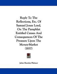 Reply to the Reflections, Etc. of Samuel Jones Loyd, on the Pamphlet Entitled Causes and Consequences of the Pressure upon the Money-market