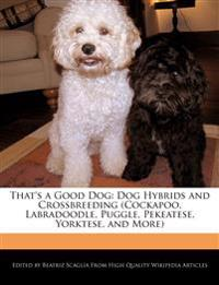 That's a Good Dog: Dog Hybrids and Crossbreeding (Cockapoo, Labradoodle, Puggle, Pekeatese, Yorktese, and More)