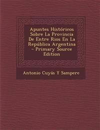 Apuntes Historicos Sobre La Provincia de Entre Rios En La Republica Argentina - Primary Source Edition