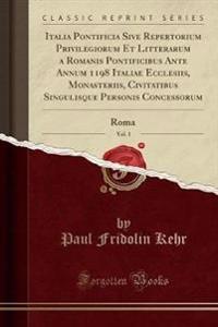 Italia Pontificia Sive Repertorium Privilegiorum Et Litterarum a Romanis Pontificibus Ante Annum 1198 Italiae Ecclesiis, Monasteriis, Civitatibus Singulisque Personis Concessorum, Vol. 1