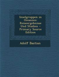 Inselgruppen in Oceanien: Reiseergebnisse Und Studien - Primary Source Edition
