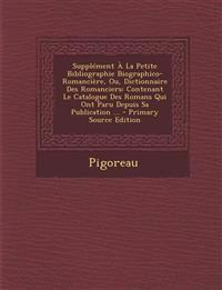 Supplement a la Petite Bibliographie Biographico-Romanciere, Ou, Dictionnaire Des Romanciers: Contenant Le Catalogue Des Romans Qui Ont Paru Depuis Sa