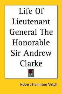 Life Of Lieutenant General The Honorable Sir Andrew Clarke