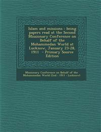 Islam and Missions: Being Papers Read at the Second Missionary Conference on Behalf of the Mohammedan World at Lucknow, January 23-28, 191