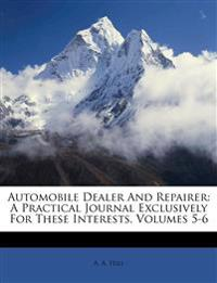 Automobile Dealer And Repairer: A Practical Journal Exclusively For These Interests, Volumes 5-6