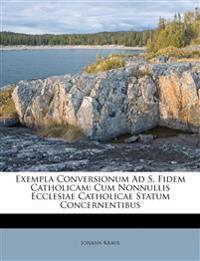 Exempla Conversionum Ad S. Fidem Catholicam: Cum Nonnullis Ecclesiae Catholicae Statum Concernentibus