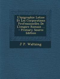 L'Epigraphie Latine Et Les Corporations Professionelles de L'Empire Romain ... - Primary Source Edition