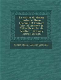 Le maître du drame moderne: Ibsen; l'homme et l'oeuvre [par le] vicomte de Colleville et Fr. de Zepelin