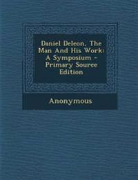 Daniel Deleon, The Man And His Work: A Symposium - Primary Source Edition