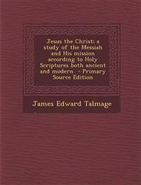Jesus the Christ; A Study of the Messiah and His Mission According to Holy Scriptures Both Ancient and Modern