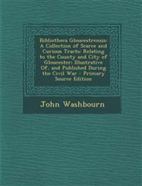 Bibliotheca Gloucestrensis: A Collection of Scarce and Curious Tracts: Relating to the County and City of Gloucester; Illustrative Of, and Publish