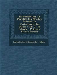 Entretiens Sur La Pluralite Des Mondes: Precedes de L'Astronomie Des Dames / Par J. de Lalande