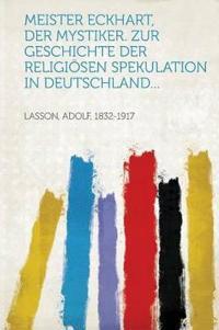 Meister Eckhart, Der Mystiker. Zur Geschichte Der Religiosen Spekulation in Deutschland...