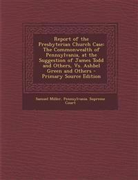 Report of the Presbyterian Church Case: The Commonwealth of Pennsylvania, at the Suggestion of James Todd and Others, vs. Ashbel Green and Others - PR