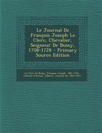 Le Journal De François Joseph Le Clerc, Chevalier, Seigneur De Bussy, 1708-1728 - Primary Source Edition