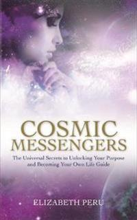 Cosmic Messengers: The Universal Secrets to Unlocking Your Purpose and Becoming Your Own Life Guide