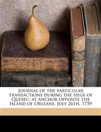 Journal of the particular transactions during the siege of Quebec: at anchor opposite the Island of Orleans, July 26th, 1759