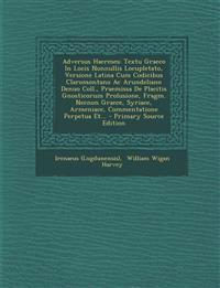 Adversus Haereses: Textu Graeco In Locis Nonnullis Locupletato, Versione Latina Cum Codicibus Claromontano Ac Arundeliano Denuo Coll., Praemissa De Pl