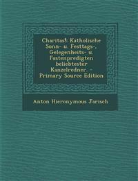 Charitas!: Katholische Sonn- u. Festtags-, Gelegenheits- u. Fastenpredigten beliebtester Kanzelredner. - Primary Source Edition
