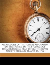 An Account Of The Topical Application Of The Spunge, In The Stoppage Of Haemorrhages : Read Before The Royal Society, February 11, And 18, 1762