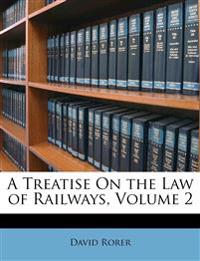A Treatise On the Law of Railways, Volume 2