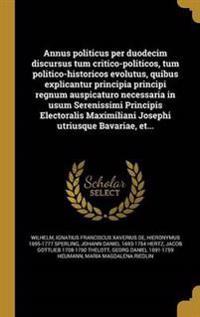 Annus Politicus Per Duodecim Discursus Tum Critico-Politicos, Tum Politico-Historicos Evolutus, Quibus Explicantur Principia Principi Regnum Auspicatu