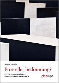 Prov eller bedömning? : Att tolka och använda provresultat och omdömen