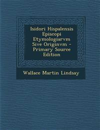 Isidori Hispalensis Episcopi Etymologiarvm Sive Originvm - Primary Source Edition