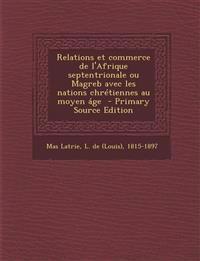Relations Et Commerce de L'Afrique Septentrionale Ou Magreb Avec Les Nations Chretiennes Au Moyen Age