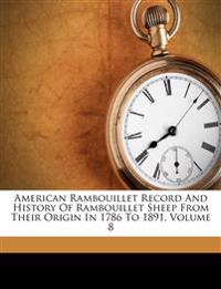 American Rambouillet Record And History Of Rambouillet Sheep From Their Origin In 1786 To 1891, Volume 8