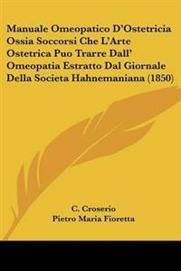 Manuale Omeopatico D'Ostetricia Ossia Soccorsi Che L'Arte Ostetrica Puo Trarre Dall' Omeopatia Estratto Dal Giornale Della Societa Hahnemaniana (1850)